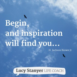 Begin, and inspiration will find you... lucystanyerlifecoach.com