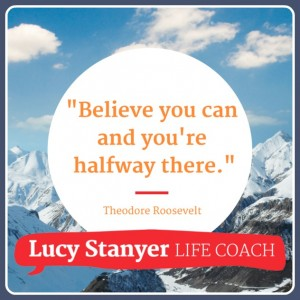 """Believe you can and you're halfway there."" Theodore Rosevelt. Quote on www.lucystanyerlifecoach.com"