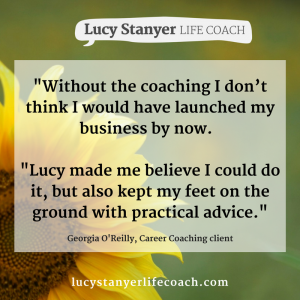 "[Image: sunflower background with text on saying Without the coaching I don't think I would have launched my business by now. ""Lucy made me believe I could do it, but also kept my feet on the ground with practical advice. Georgia OReilly Career Coaching testimonial for Lucy Stanyer Life Coach www.lucystanyerlifecoach.com"