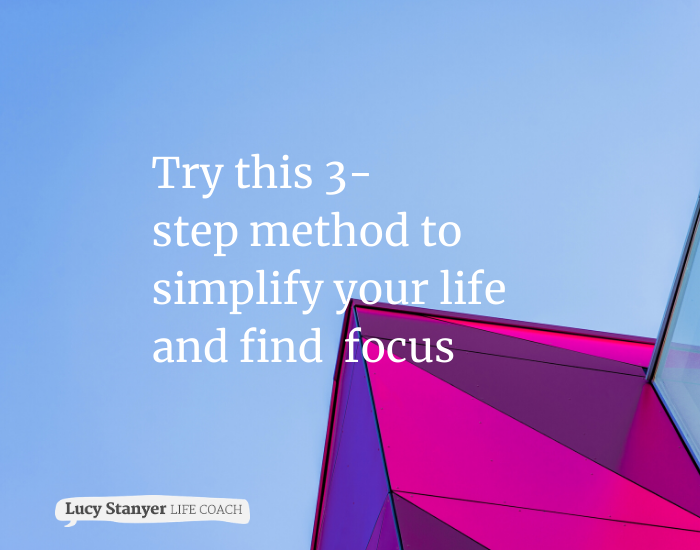 Overwhelmed? Try this 3-step method to simplify your life and find focus - a blog by Lucy Stanyer Life Coach www.lucystanyerlifecoach.com